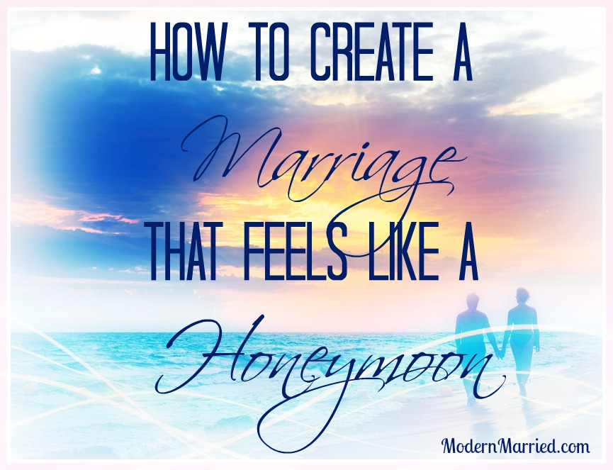 how to create a marriage that feels like a honeymoon, love, romance, relationships, marriage advice, tips, dating your spouse, www.modernmarried.com